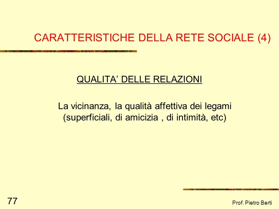 Prof. Pietro Berti 76 CARATTERISTICHE DELLA RETE SOCIALE (3) INTERAZIONE TRA LE PERSONE Comprende variabili che descrivono il tipo di relazione tra i