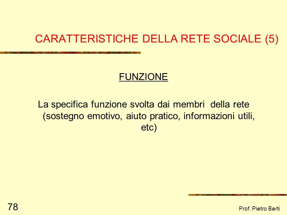 Prof. Pietro Berti 77 CARATTERISTICHE DELLA RETE SOCIALE (4) QUALITA DELLE RELAZIONI La vicinanza, la qualità affettiva dei legami (superficiali, di a