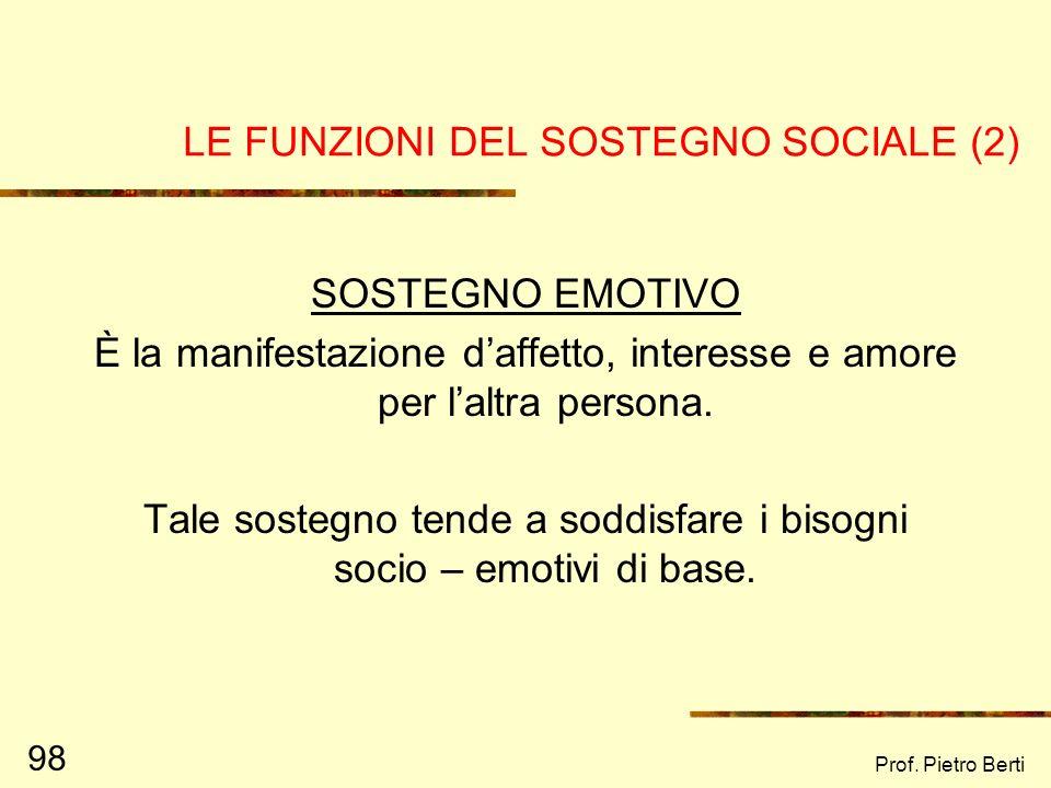 Prof. Pietro Berti 97 LE FUNZIONI DEL SOSTEGNO SOCIALE (House, 1981) (1) Sostegno emotivo Sostegno strumentale Sostegno informativo Sostegno affiliati
