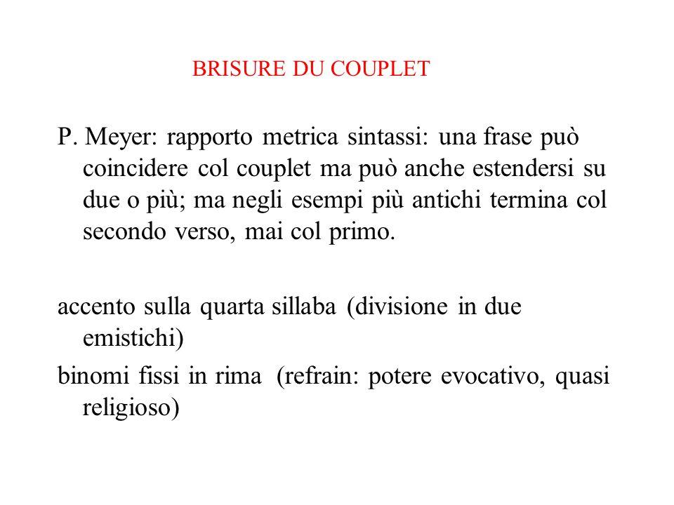 BRISURE DU COUPLET P. Meyer: rapporto metrica sintassi: una frase può coincidere col couplet ma può anche estendersi su due o più; ma negli esempi più