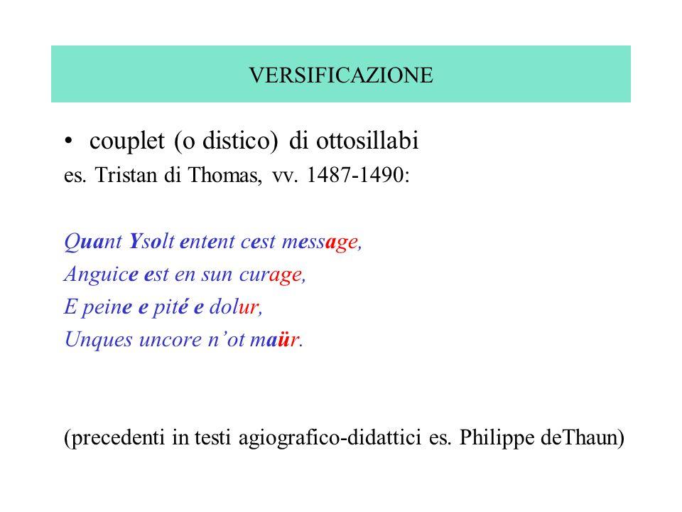 VERSIFICAZIONE couplet (o distico) di ottosillabi es. Tristan di Thomas, vv. 1487-1490: Quant Ysolt entent cest message, Anguice est en sun curage, E