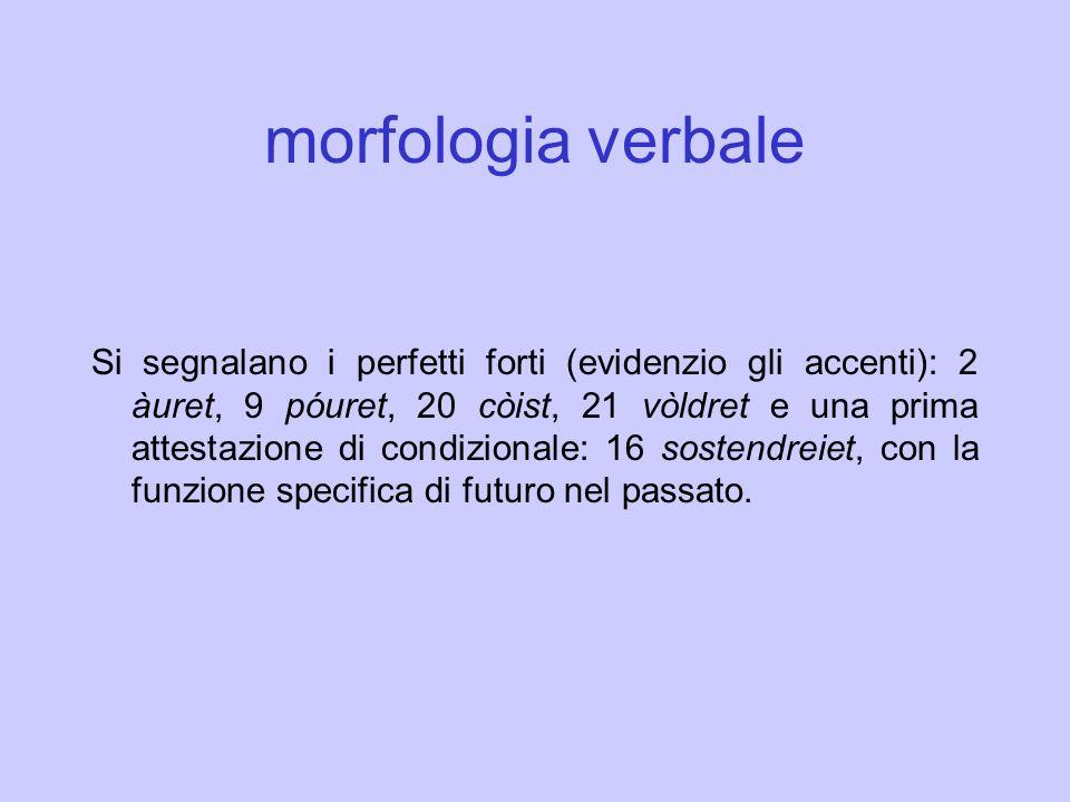 morfologia verbale Si segnalano i perfetti forti (evidenzio gli accenti): 2 àuret, 9 póuret, 20 còist, 21 vòldret e una prima attestazione di condizio