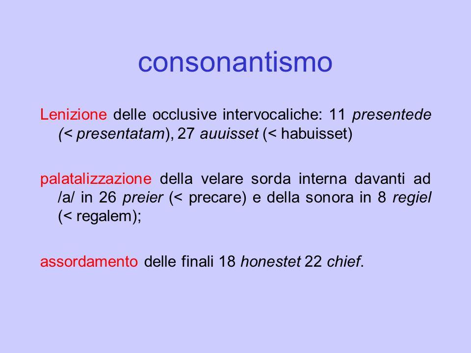 consonantismo Lenizione delle occlusive intervocaliche: 11 presentede (< presentatam), 27 auuisset (< habuisset) palatalizzazione della velare sorda i