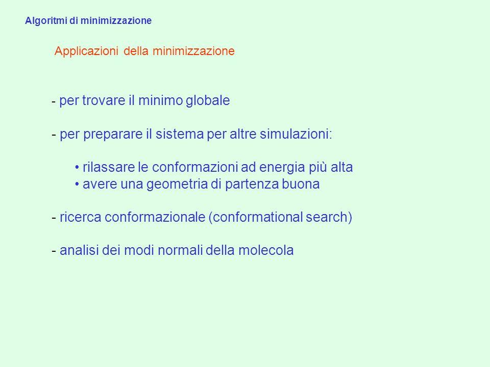 Applicazioni della minimizzazione - per trovare il minimo globale - per preparare il sistema per altre simulazioni: rilassare le conformazioni ad ener
