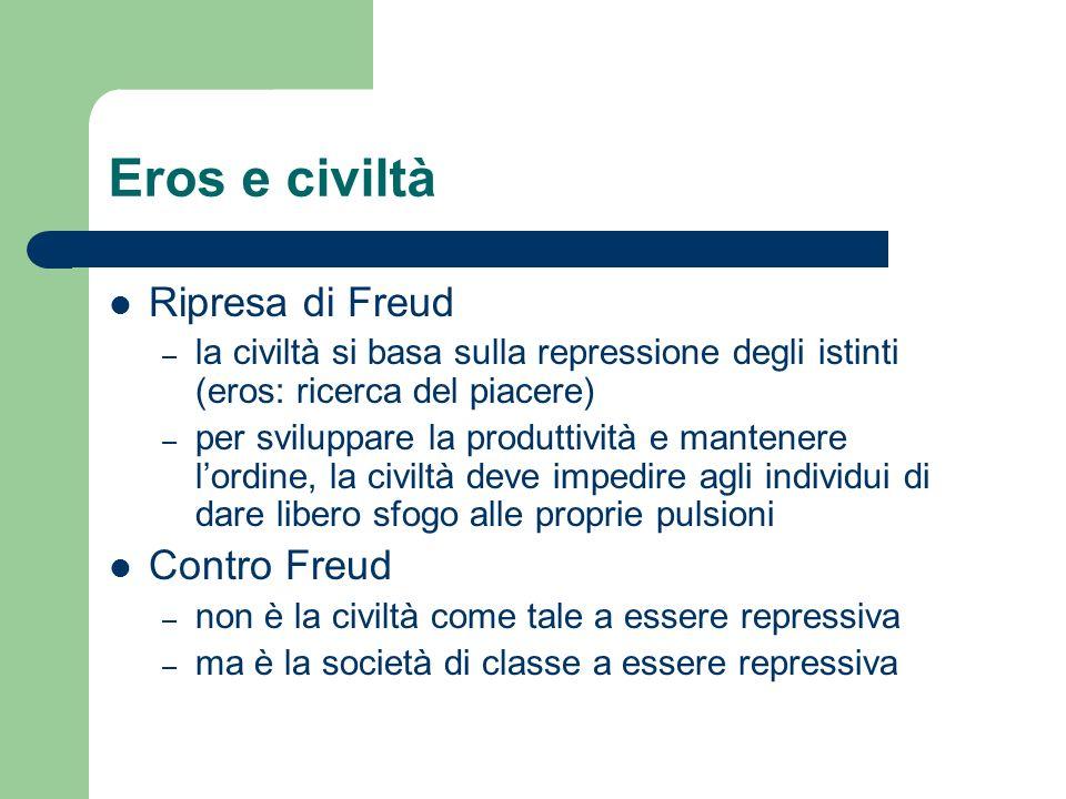 Eros e civiltà Ripresa di Freud – la civiltà si basa sulla repressione degli istinti (eros: ricerca del piacere) – per sviluppare la produttività e ma