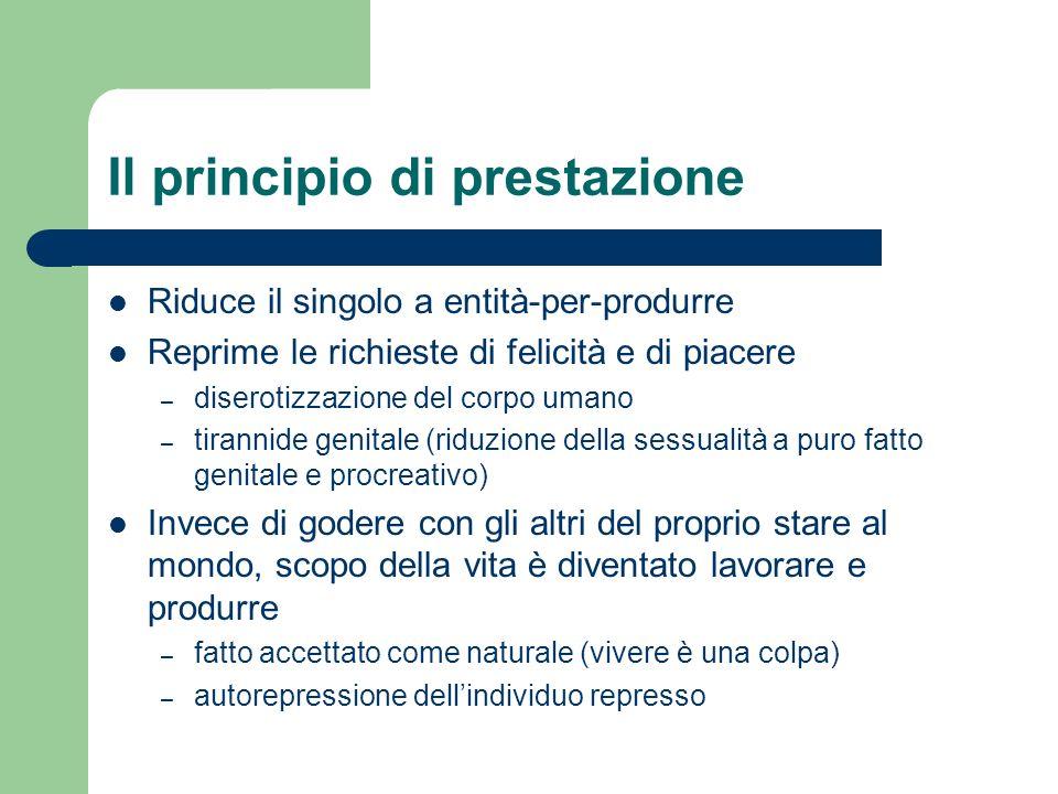 Il principio di prestazione Riduce il singolo a entità-per-produrre Reprime le richieste di felicità e di piacere – diserotizzazione del corpo umano –