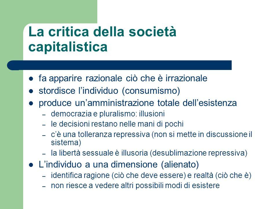 La critica della società capitalistica fa apparire razionale ciò che è irrazionale stordisce lindividuo (consumismo) produce unamministrazione totale