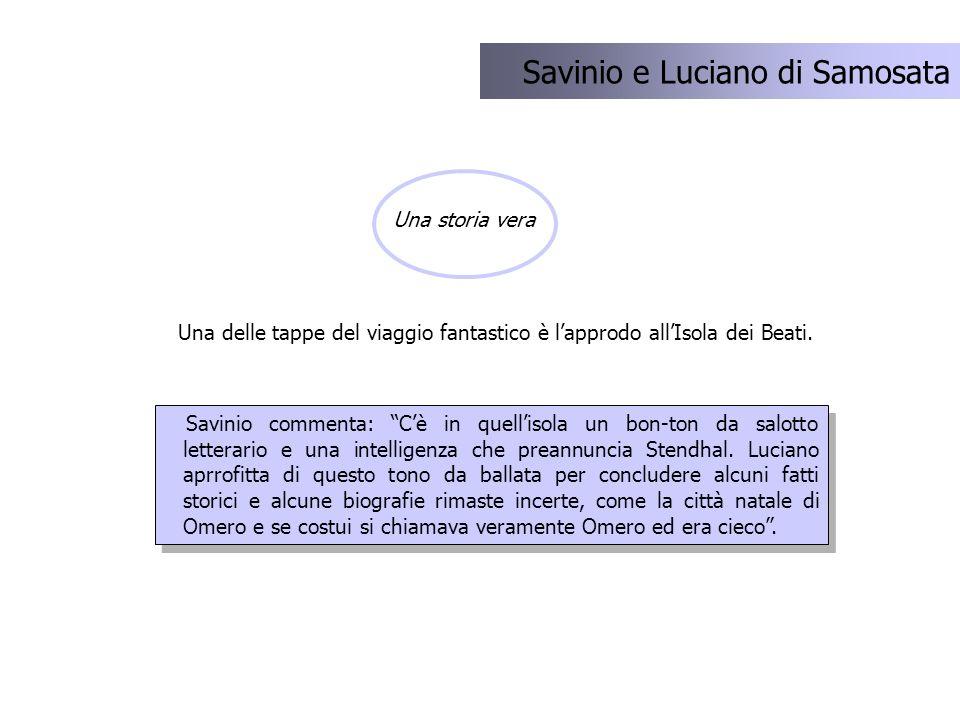 Una delle tappe del viaggio fantastico è lapprodo allIsola dei Beati. Savinio e Luciano di Samosata Una storia vera Savinio commenta: Cè in quellisola