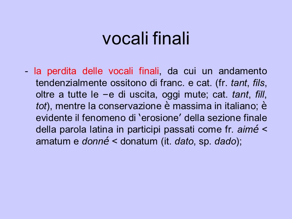 vocali finali - la perdita delle vocali finali, da cui un andamento tendenzialmente ossitono di franc. e cat. (fr. tant, fils, oltre a tutte le – e di