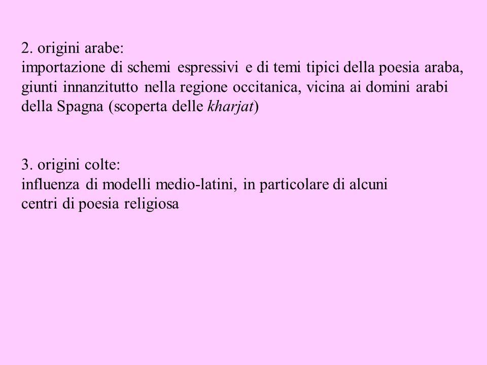 2. origini arabe: importazione di schemi espressivi e di temi tipici della poesia araba, giunti innanzitutto nella regione occitanica, vicina ai domin