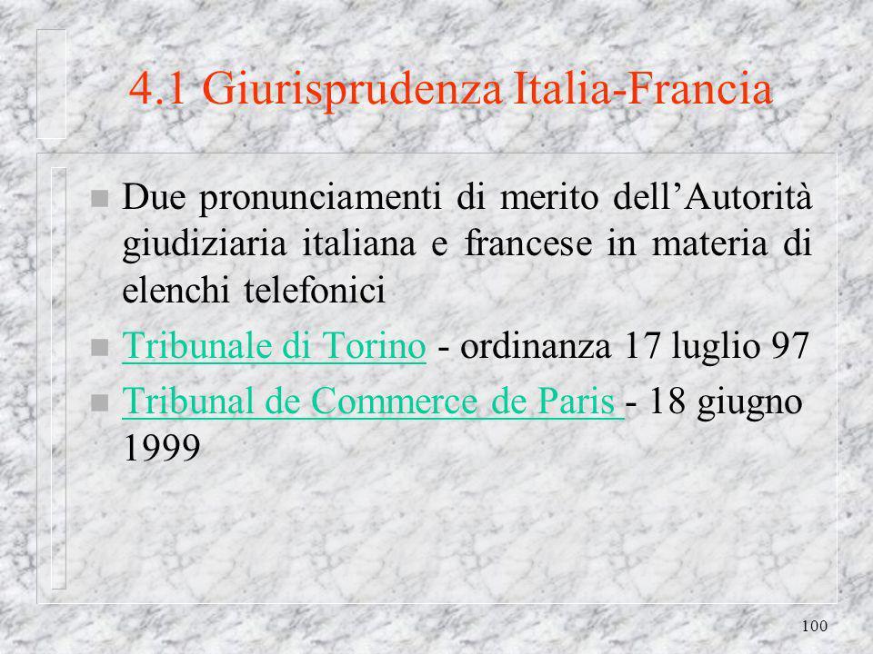 100 4.1 Giurisprudenza Italia-Francia n Due pronunciamenti di merito dellAutorità giudiziaria italiana e francese in materia di elenchi telefonici n Tribunale di Torino - ordinanza 17 luglio 97 Tribunale di Torino n Tribunal de Commerce de Paris - 18 giugno 1999 Tribunal de Commerce de Paris