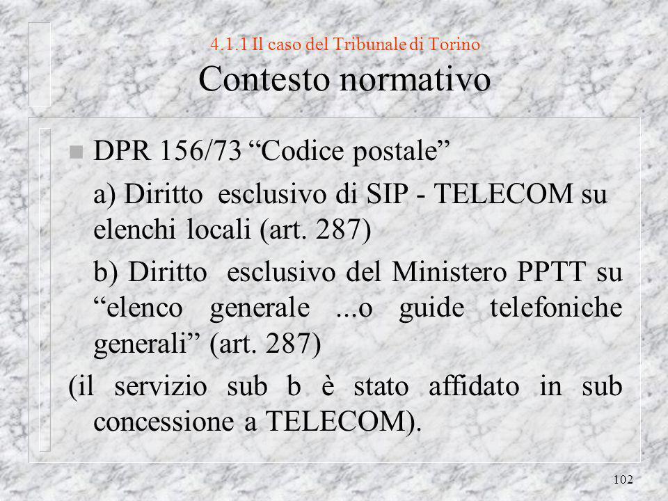 102 4.1.1 Il caso del Tribunale di Torino Contesto normativo n DPR 156/73 Codice postale a) Diritto esclusivo di SIP - TELECOM su elenchi locali (art.