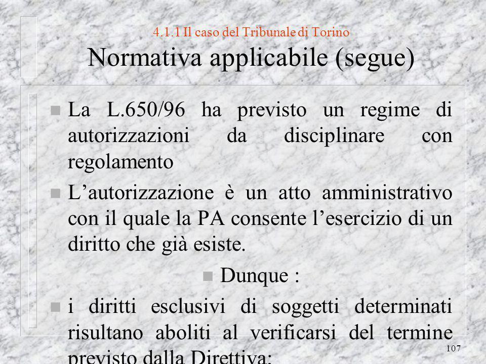 107 4.1.1 Il caso del Tribunale di Torino Normativa applicabile (segue) n La L.650/96 ha previsto un regime di autorizzazioni da disciplinare con regolamento n Lautorizzazione è un atto amministrativo con il quale la PA consente lesercizio di un diritto che già esiste.
