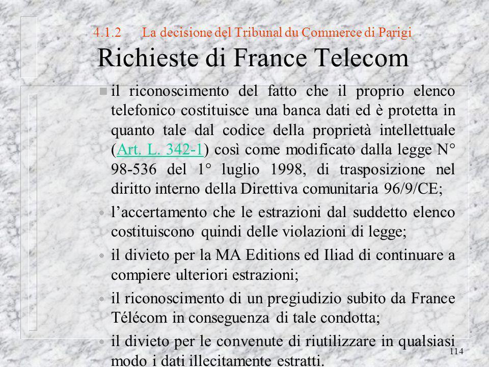 114 4.1.2La decisione del Tribunal du Commerce di Parigi Richieste di France Telecom n il riconoscimento del fatto che il proprio elenco telefonico costituisce una banca dati ed è protetta in quanto tale dal codice della proprietà intellettuale (Art.