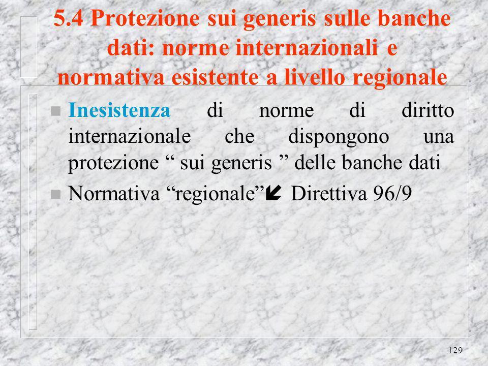 129 5.4 Protezione sui generis sulle banche dati: norme internazionali e normativa esistente a livello regionale n Inesistenza di norme di diritto internazionale che dispongono una protezione sui generis delle banche dati n Normativa regionale Direttiva 96/9