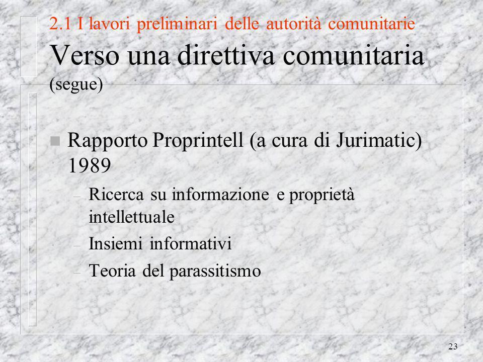 23 2.1 I lavori preliminari delle autorità comunitarie Verso una direttiva comunitaria (segue) n Rapporto Proprintell (a cura di Jurimatic) 1989 – Ricerca su informazione e proprietà intellettuale – Insiemi informativi – Teoria del parassitismo