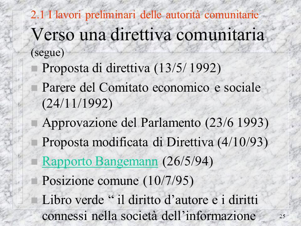 25 2.1 I lavori preliminari delle autorità comunitarie Verso una direttiva comunitaria (segue) n Proposta di direttiva (13/5/ 1992) n Parere del Comitato economico e sociale (24/11/1992) n Approvazione del Parlamento (23/6 1993) n Proposta modificata di Direttiva (4/10/93) n Rapporto Bangemann (26/5/94) Rapporto Bangemann n Posizione comune (10/7/95) n Libro verde il diritto dautore e i diritti connessi nella società dellinformazione
