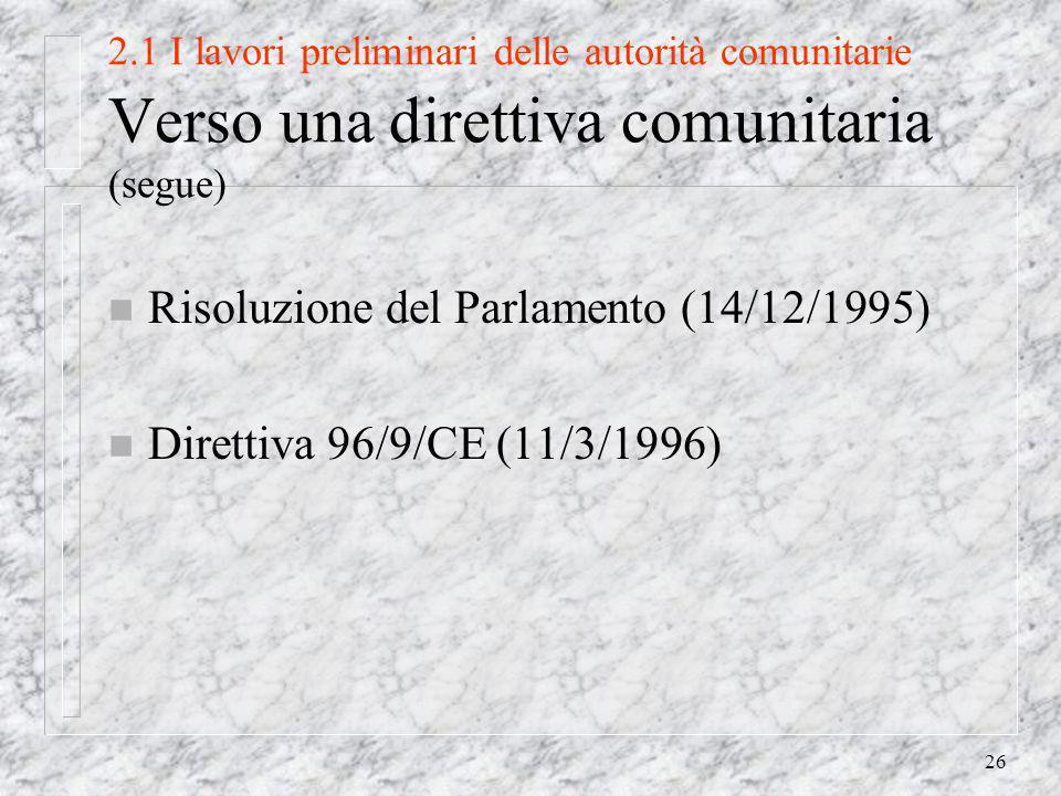 26 2.1 I lavori preliminari delle autorità comunitarie Verso una direttiva comunitaria (segue) n Risoluzione del Parlamento (14/12/1995) n Direttiva 96/9/CE (11/3/1996)
