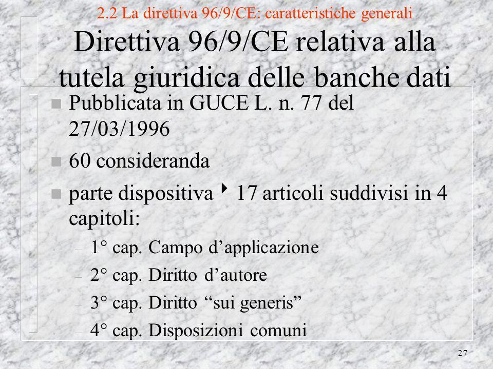 27 2.2 La direttiva 96/9/CE: caratteristiche generali Direttiva 96/9/CE relativa alla tutela giuridica delle banche dati n Pubblicata in GUCE L.
