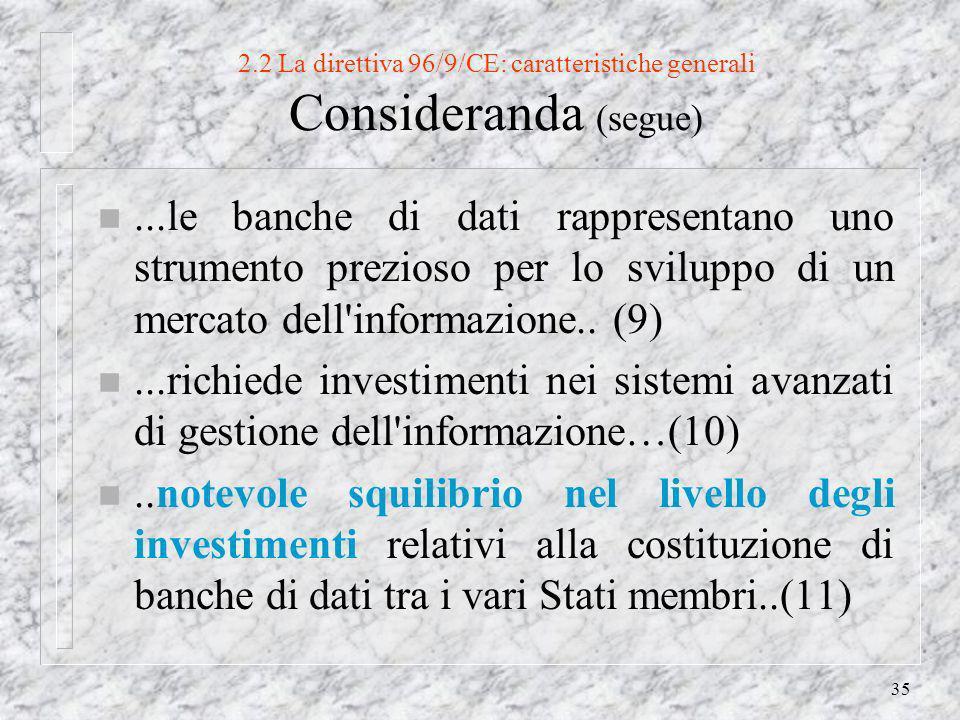 35 2.2 La direttiva 96/9/CE: caratteristiche generali Consideranda (segue) n...le banche di dati rappresentano uno strumento prezioso per lo sviluppo di un mercato dell informazione..