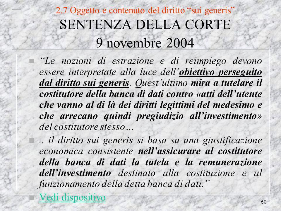 60 2.7 Oggetto e contenuto del diritto sui generis SENTENZA DELLA CORTE 9 novembre 2004 n Le nozioni di estrazione e di reimpiego devono essere interpretate alla luce dellobiettivo perseguito dal diritto sui generis.