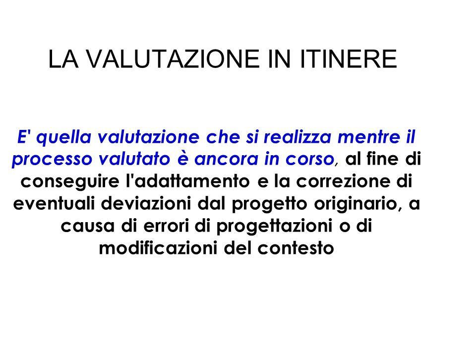 LA VALUTAZIONE IN ITINERE E' quella valutazione che si realizza mentre il processo valutato è ancora in corso, al fine di conseguire l'adattamento e l