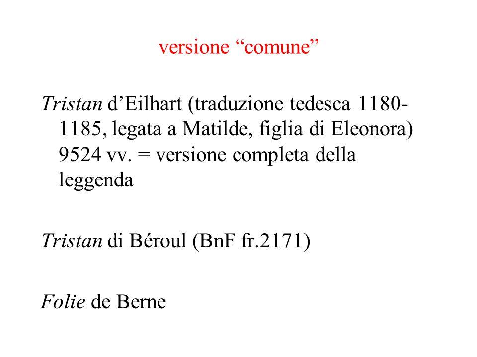 versione comune Tristan dEilhart (traduzione tedesca 1180- 1185, legata a Matilde, figlia di Eleonora) 9524 vv. = versione completa della leggenda Tri