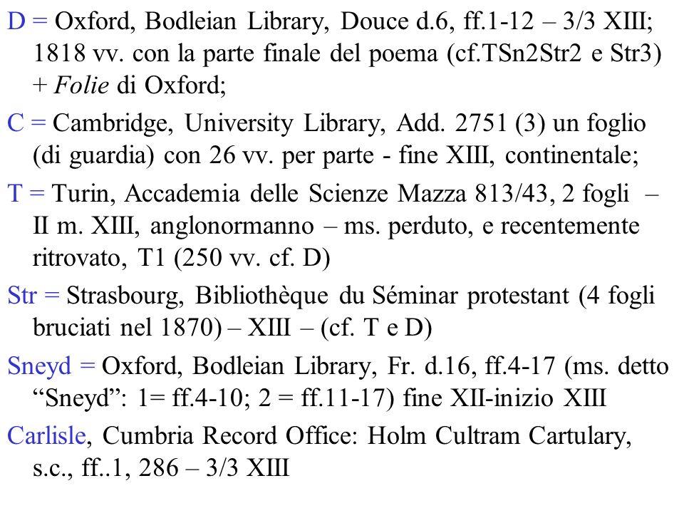 D = Oxford, Bodleian Library, Douce d.6, ff.1-12 – 3/3 XIII; 1818 vv. con la parte finale del poema (cf.TSn2Str2 e Str3) + Folie di Oxford; C = Cambri