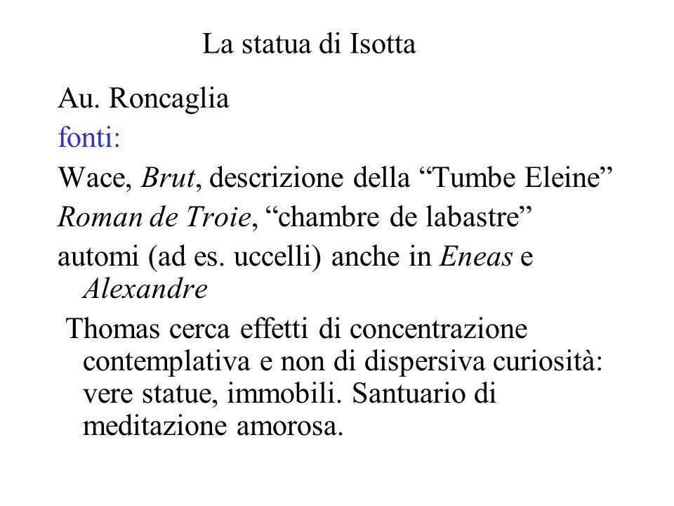 La statua di Isotta Au. Roncaglia fonti: Wace, Brut, descrizione della Tumbe Eleine Roman de Troie, chambre de labastre automi (ad es. uccelli) anche