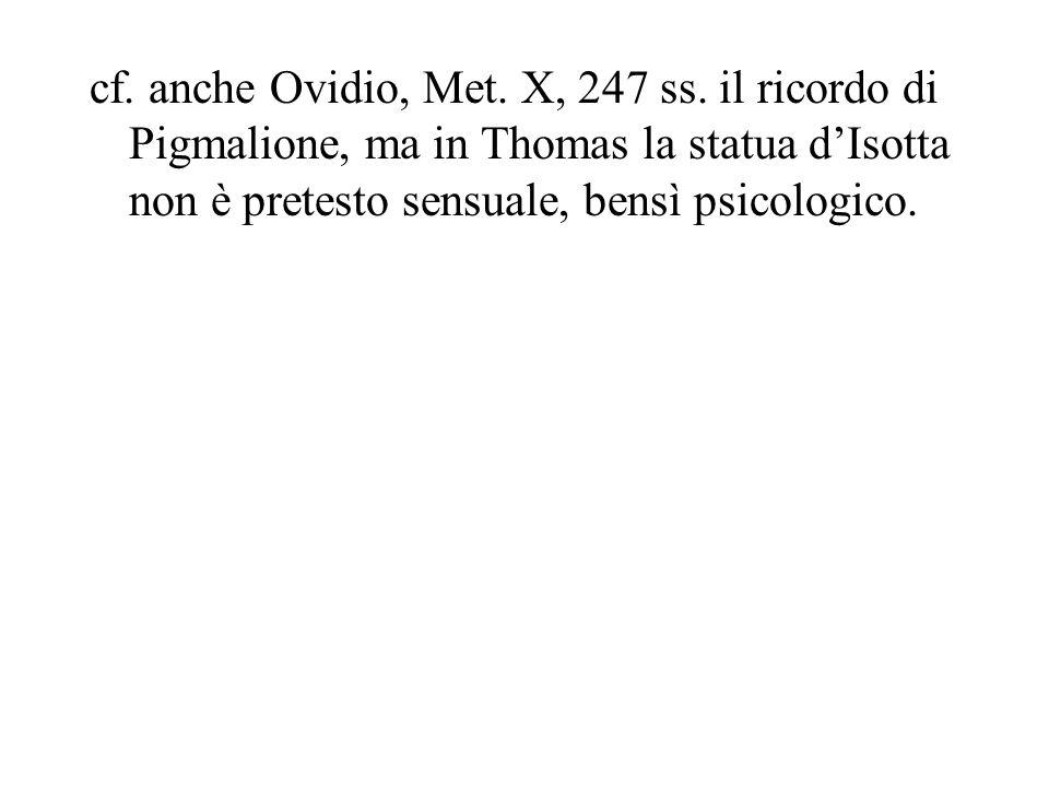 cf. anche Ovidio, Met. X, 247 ss. il ricordo di Pigmalione, ma in Thomas la statua dIsotta non è pretesto sensuale, bensì psicologico.