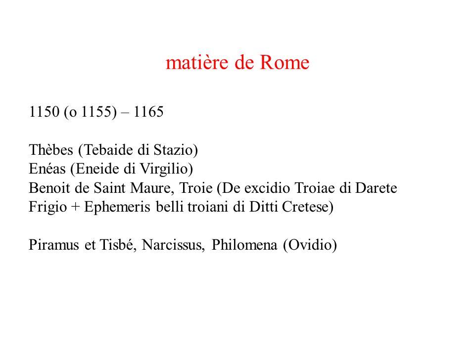 matière de Rome 1150 (o 1155) – 1165 Thèbes (Tebaide di Stazio) Enéas (Eneide di Virgilio) Benoit de Saint Maure, Troie (De excidio Troiae di Darete F