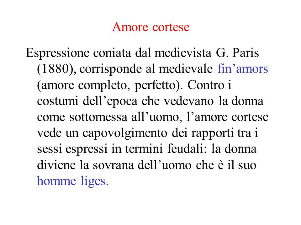 Amore cortese Espressione coniata dal medievista G. Paris (1880), corrisponde al medievale finamors (amore completo, perfetto). Contro i costumi delle