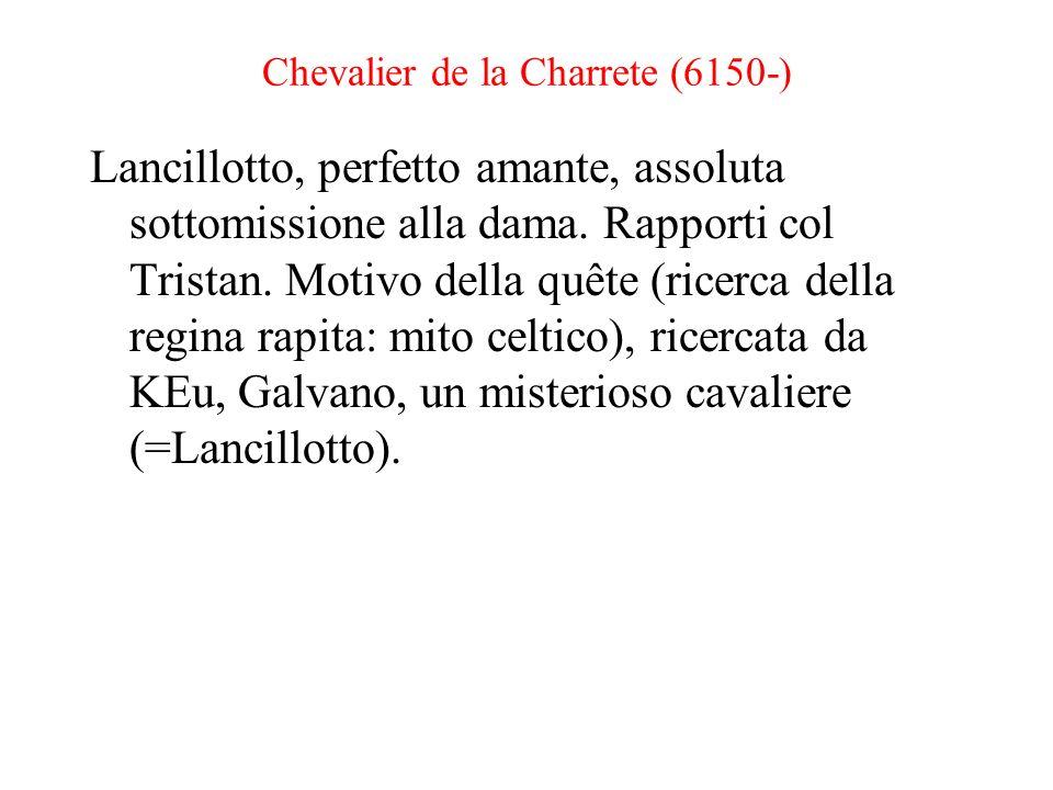Chevalier de la Charrete (6150-) Lancillotto, perfetto amante, assoluta sottomissione alla dama. Rapporti col Tristan. Motivo della quête (ricerca del