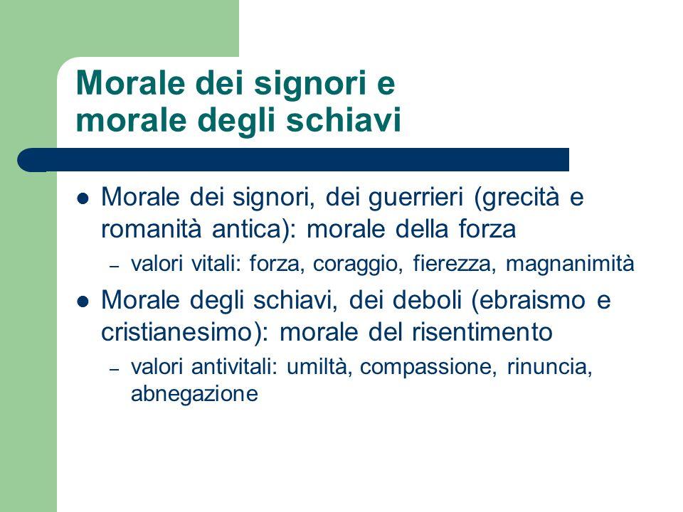 Morale dei signori e morale degli schiavi Morale dei signori, dei guerrieri (grecità e romanità antica): morale della forza – valori vitali: forza, co