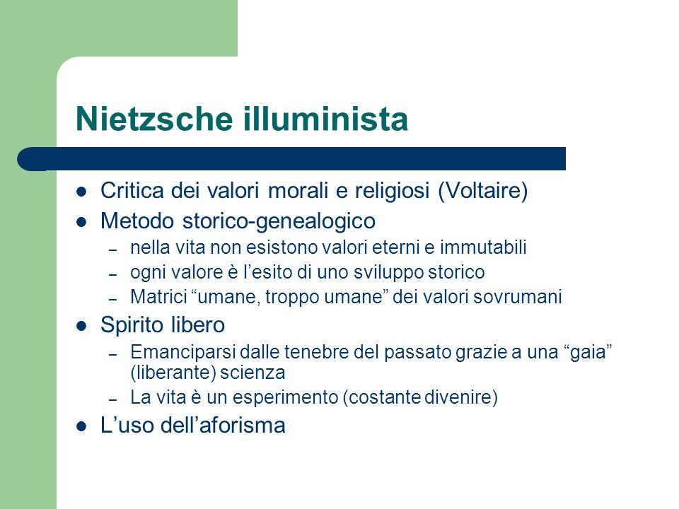 Nietzsche illuminista Critica dei valori morali e religiosi (Voltaire) Metodo storico-genealogico – nella vita non esistono valori eterni e immutabili