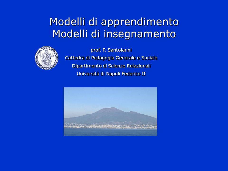 Modelli di apprendimento Modelli di insegnamento prof. F. Santoianni Cattedra di Pedagogia Generale e Sociale Dipartimento di Scienze Relazionali Univ