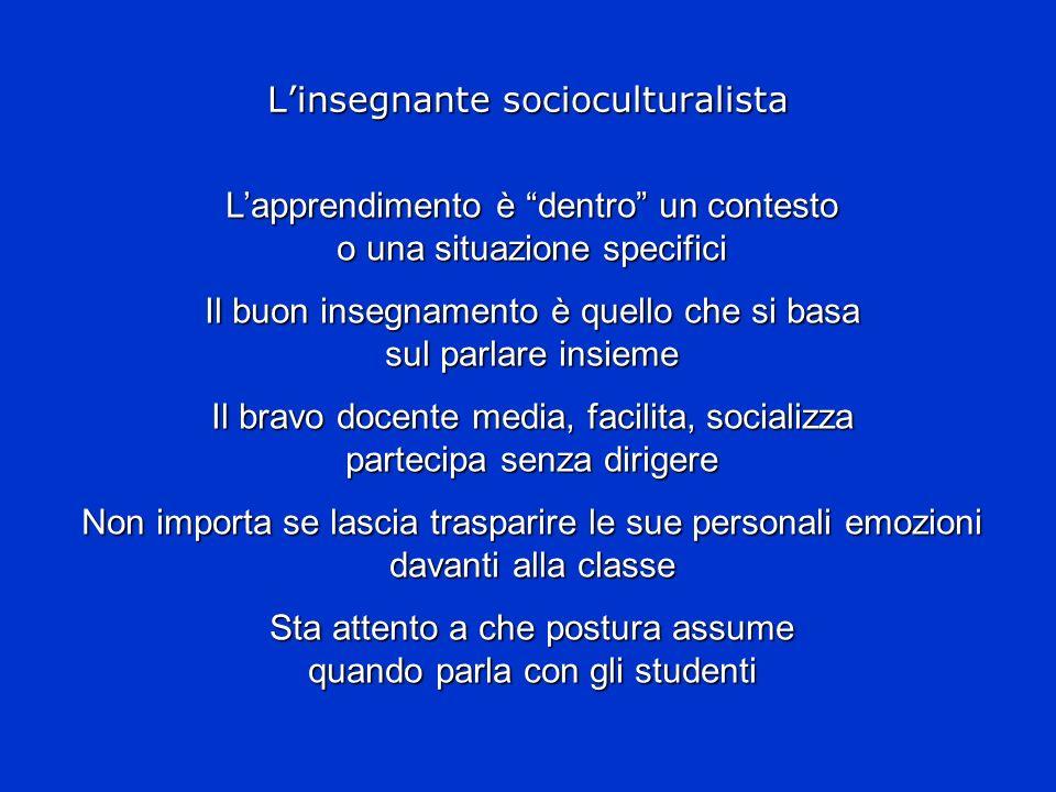 Linsegnante socioculturalista Lapprendimento è dentro un contesto o una situazione specifici Il buon insegnamento è quello che si basa sul parlare ins