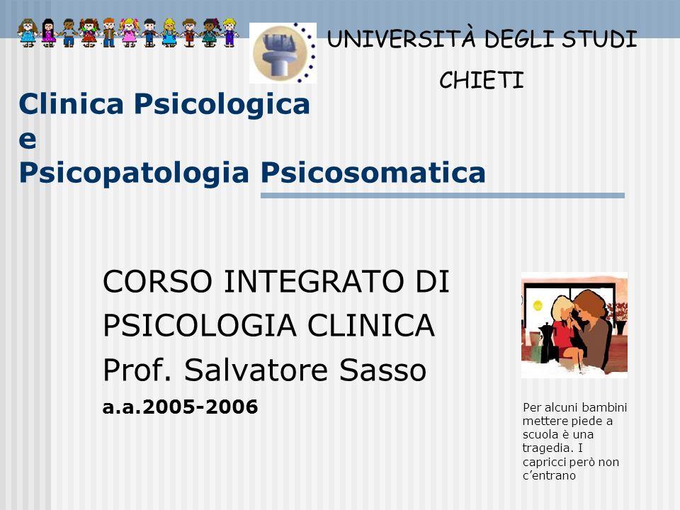 Clinica Psicologica e Psicopatologia Psicosomatica CORSO INTEGRATO DI PSICOLOGIA CLINICA Prof. Salvatore Sasso a.a.2005-2006 UNIVERSITÀ DEGLI STUDI CH