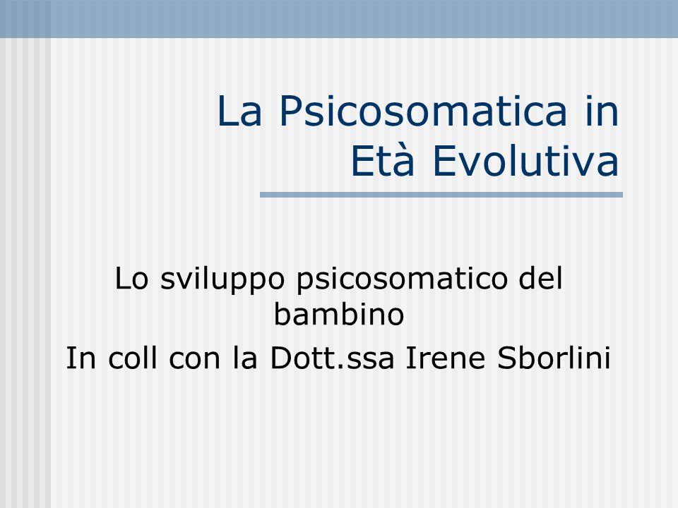 La Psicosomatica in Età Evolutiva Lo sviluppo psicosomatico del bambino In coll con la Dott.ssa Irene Sborlini