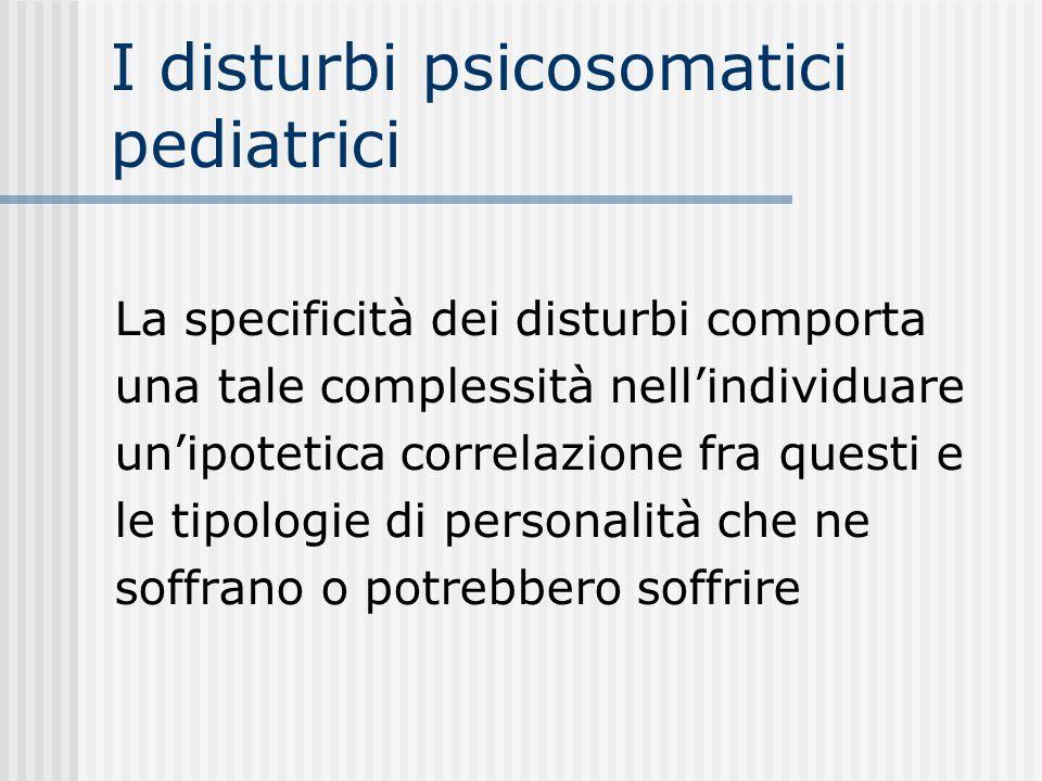 I disturbi psicosomatici pediatrici La specificità dei disturbi comporta una tale complessità nellindividuare unipotetica correlazione fra questi e le