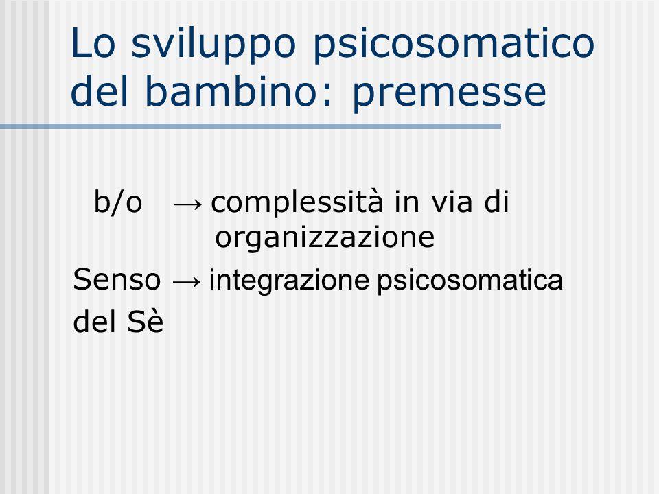 Lo sviluppo psicosomatico del bambino: premesse b/o complessità in via di organizzazione Senso integrazione psicosomatica del Sè