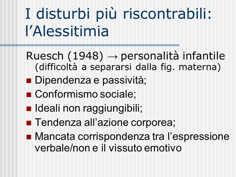 I disturbi più riscontrabili: lAlessitimia Ruesch (1948) personalità infantile (difficoltà a separarsi dalla fig. materna) Dipendenza e passività; Con