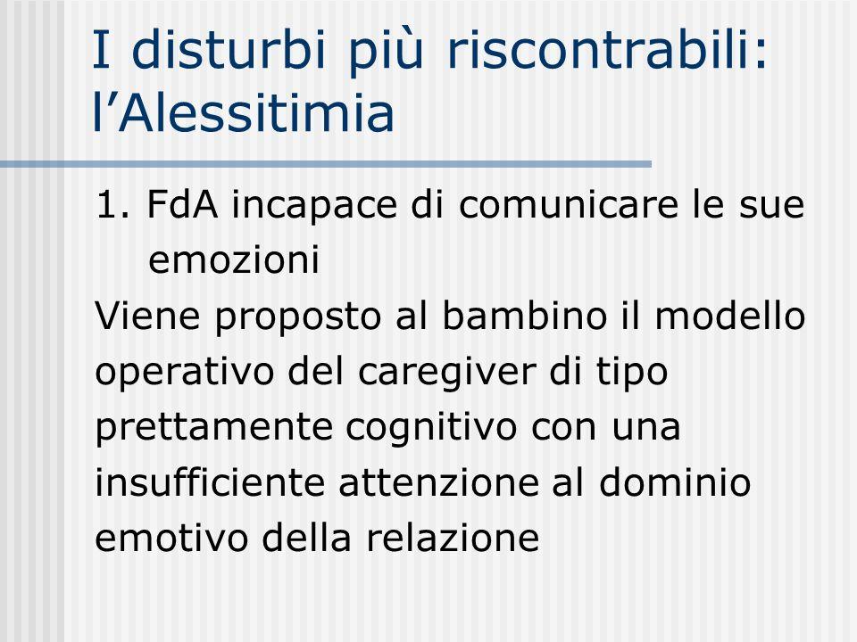 I disturbi più riscontrabili: lAlessitimia 1. FdA incapace di comunicare le sue emozioni Viene proposto al bambino il modello operativo del caregiver