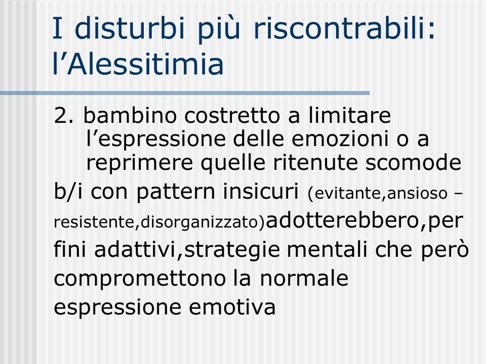 I disturbi più riscontrabili: lAlessitimia 2. bambino costretto a limitare lespressione delle emozioni o a reprimere quelle ritenute scomode b/i con p