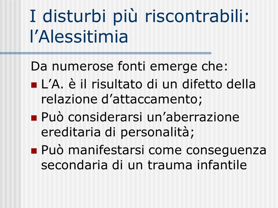 I disturbi più riscontrabili: lAlessitimia Da numerose fonti emerge che: LA. è il risultato di un difetto della relazione dattaccamento; Può considera