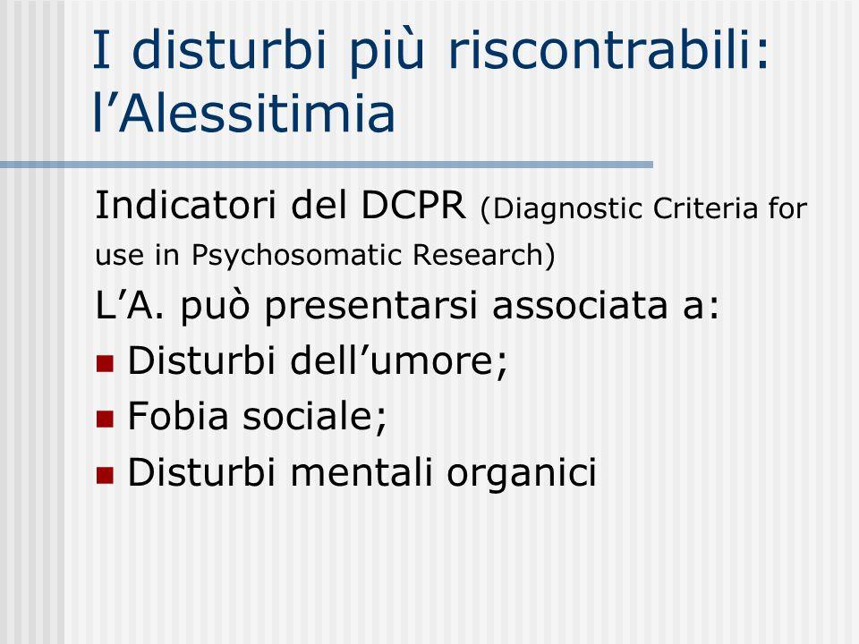 I disturbi più riscontrabili: lAlessitimia Indicatori del DCPR (Diagnostic Criteria for use in Psychosomatic Research) LA. può presentarsi associata a
