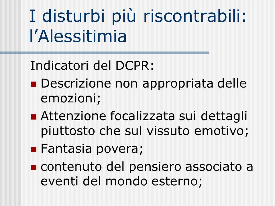 I disturbi più riscontrabili: lAlessitimia Indicatori del DCPR: Descrizione non appropriata delle emozioni; Attenzione focalizzata sui dettagli piutto