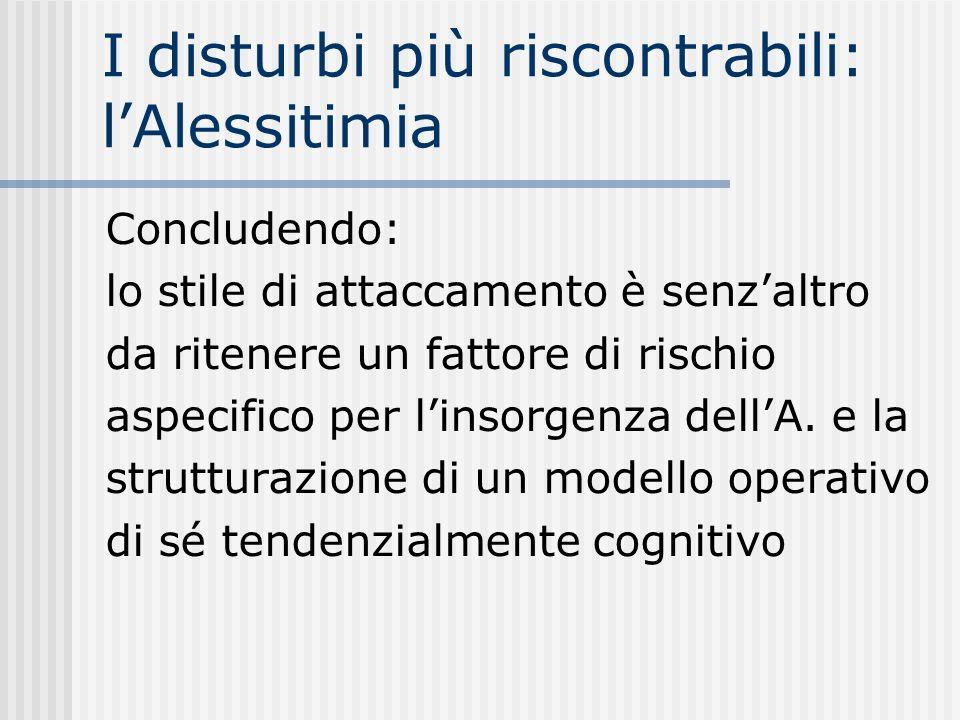 I disturbi più riscontrabili: lAlessitimia Concludendo: lo stile di attaccamento è senzaltro da ritenere un fattore di rischio aspecifico per linsorge