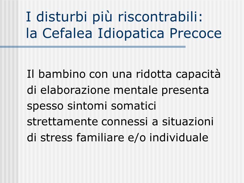 I disturbi più riscontrabili: la Cefalea Idiopatica Precoce Il bambino con una ridotta capacità di elaborazione mentale presenta spesso sintomi somati