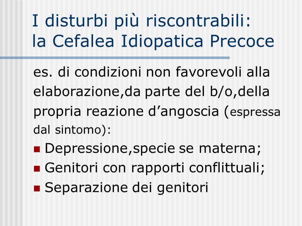 I disturbi più riscontrabili: la Cefalea Idiopatica Precoce es. di condizioni non favorevoli alla elaborazione,da parte del b/o,della propria reazione